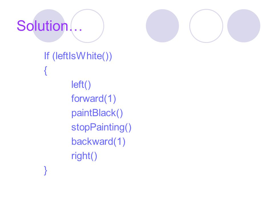 Solution… If (leftIsWhite()) { left() forward(1) paintBlack() stopPainting() backward(1) right() }