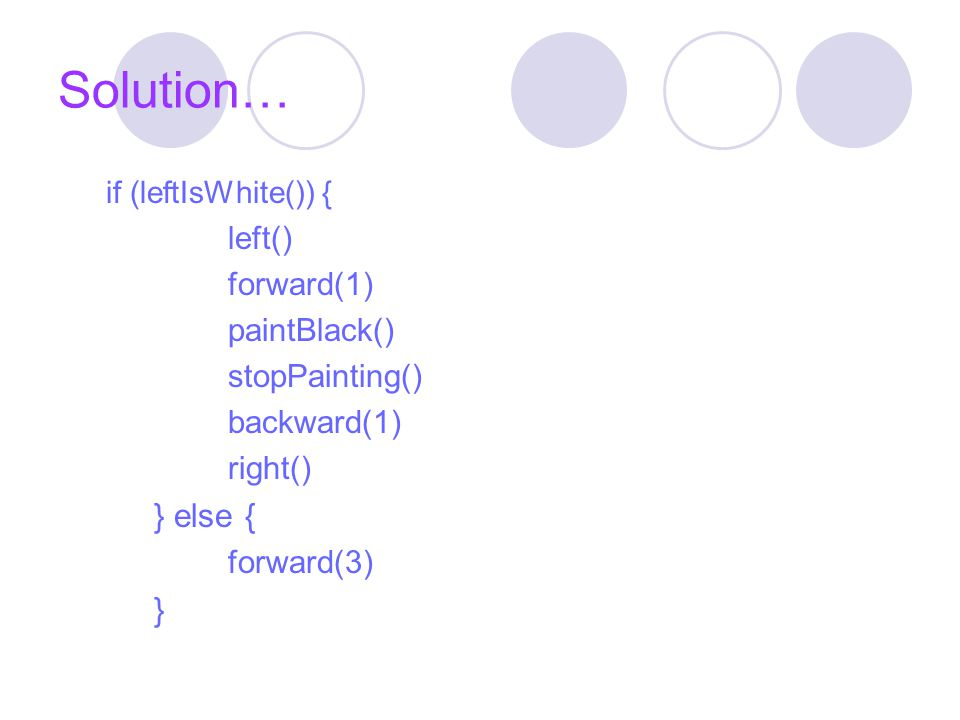 Solution… if (leftIsWhite()) { left() forward(1) paintBlack() stopPainting() backward(1) right() } else { forward(3) }
