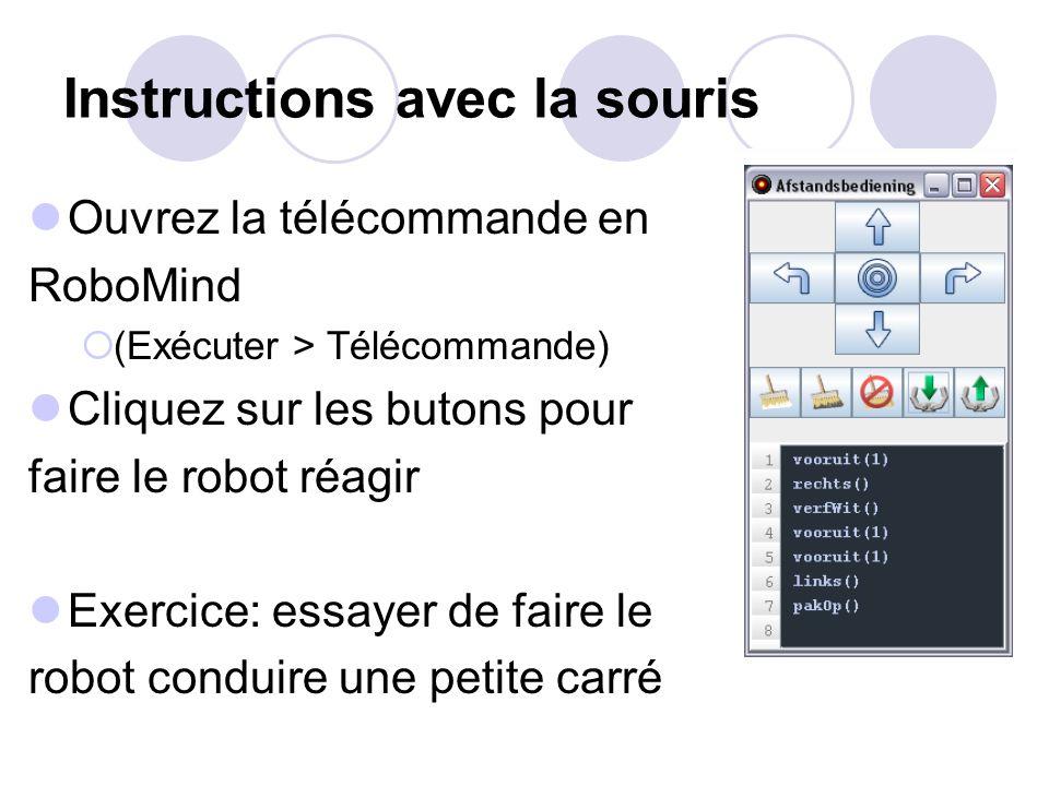 Instructions avec la souris Ouvrez la télécommande en RoboMind (Exécuter > Télécommande) Cliquez sur les butons pour faire le robot réagir Exercice: essayer de faire le robot conduire une petite carré