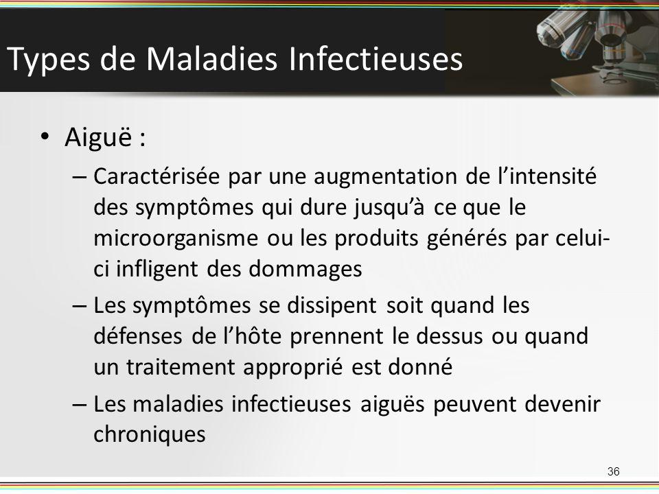 Types de Maladies Infectieuses Aiguë : – Caractérisée par une augmentation de lintensité des symptômes qui dure jusquà ce que le microorganisme ou les produits générés par celui- ci infligent des dommages – Les symptômes se dissipent soit quand les défenses de lhôte prennent le dessus ou quand un traitement approprié est donné – Les maladies infectieuses aiguës peuvent devenir chroniques 36