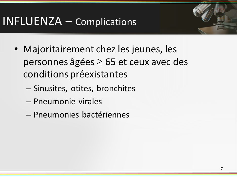 INFLUENZA – Complications Majoritairement chez les jeunes, les personnes âgées 65 et ceux avec des conditions préexistantes – Sinusites, otites, bronchites – Pneumonie virales – Pneumonies bactériennes 7
