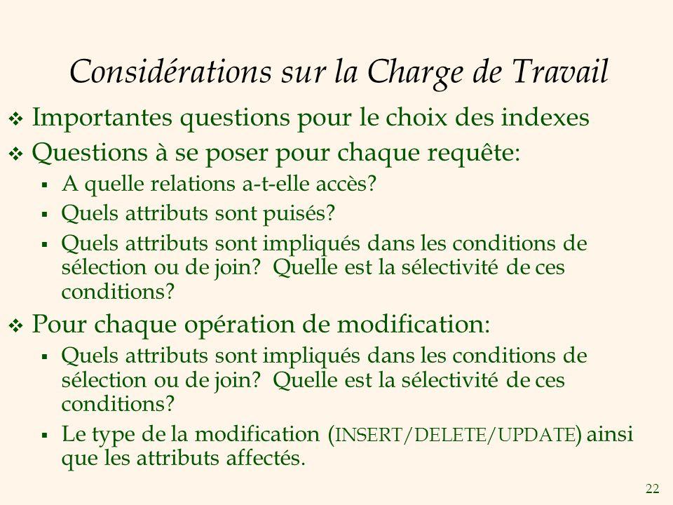 22 Considérations sur la Charge de Travail Importantes questions pour le choix des indexes Questions à se poser pour chaque requête: A quelle relations a-t-elle accès.