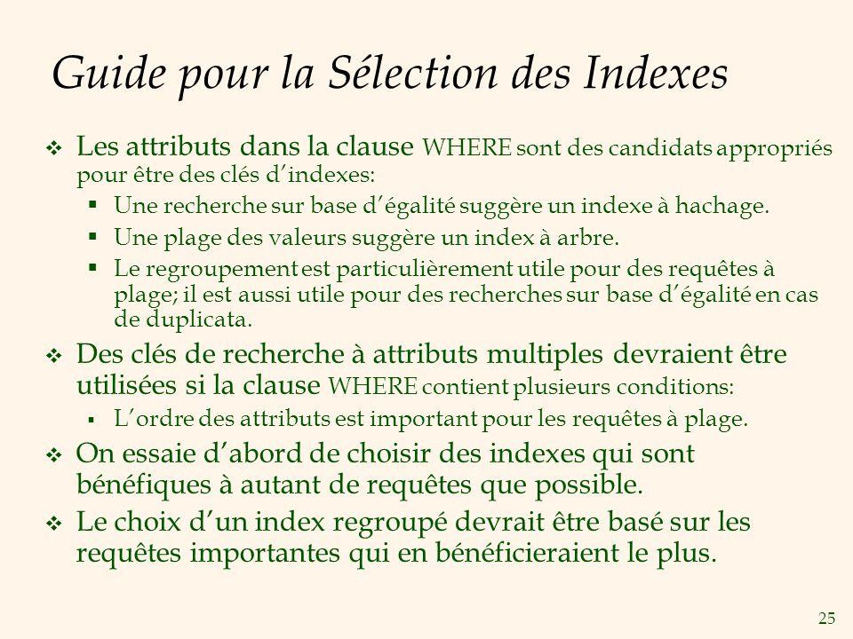 25 Guide pour la Sélection des Indexes Les attributs dans la clause WHERE sont des candidats appropriés pour être des clés dindexes: Une recherche sur base dégalité suggère un indexe à hachage.