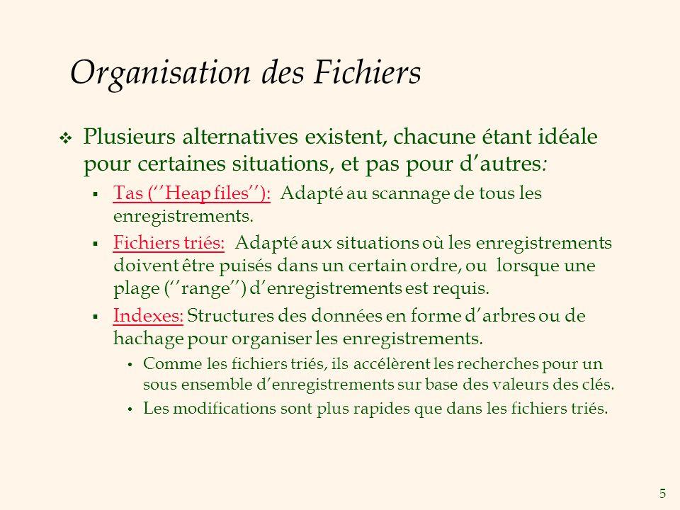 5 Organisation des Fichiers Plusieurs alternatives existent, chacune étant idéale pour certaines situations, et pas pour dautres : Tas (Heap files): Adapté au scannage de tous les enregistrements.