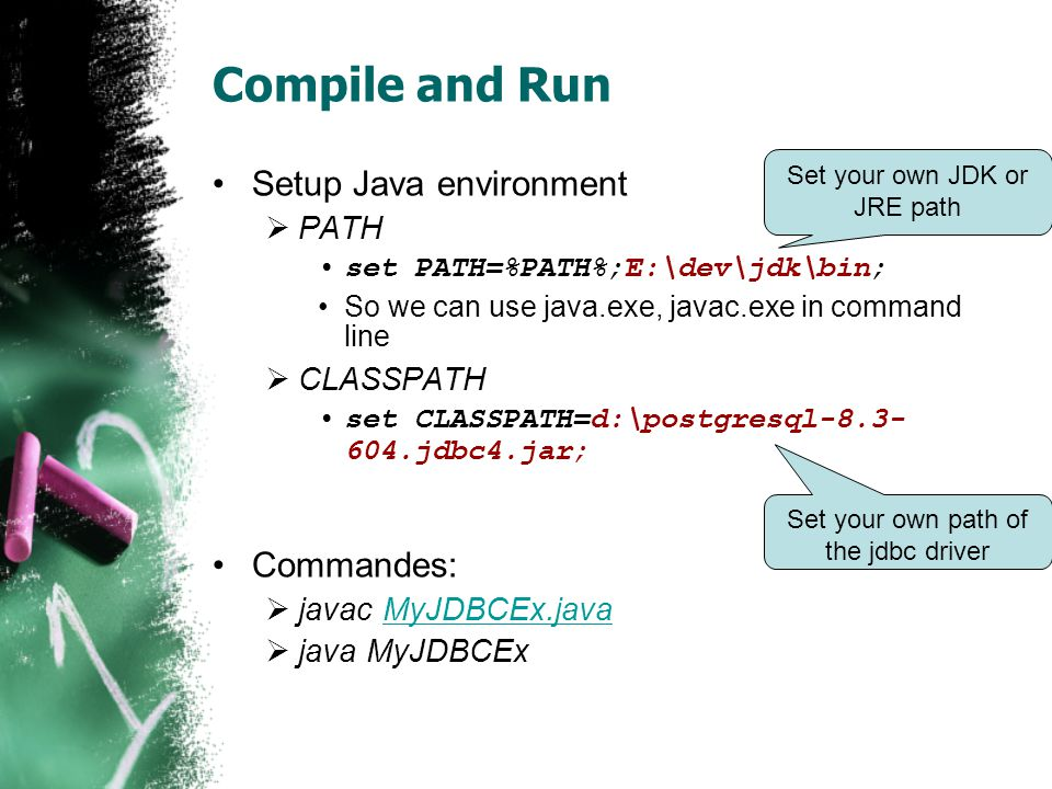 Compile and Run Setup Java environment PATH set PATH=%PATH%;E:\dev\jdk\bin; So we can use java.exe, javac.exe in command line CLASSPATH set CLASSPATH=d:\postgresql-8.3- 604.jdbc4.jar; Commandes: javac MyJDBCEx.javaMyJDBCEx.java java MyJDBCEx Set your own JDK or JRE path Set your own path of the jdbc driver