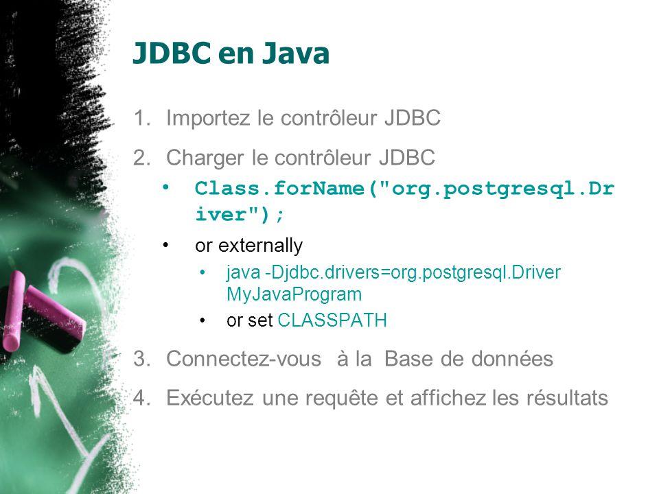 JDBC en Java 1.Importez le contrôleur JDBC 2.Charger le contrôleur JDBC 3.Connectez-vous à la Base de données Connection conn = DriverManager.getConnection(url, username, password); URL: jdbc:postgresql://host:port/database jdbc:postgresql://web0.site.uottawa.ca:15432/yo ur_database_name 4.Exécutez une requête et affichez les résultats