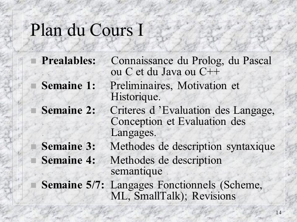 14 Plan du Cours I n Prealables: Connaissance du Prolog, du Pascal.. ou C et du Java ou C++ n Semaine 1: Preliminaires, Motivation et. Historique. n S