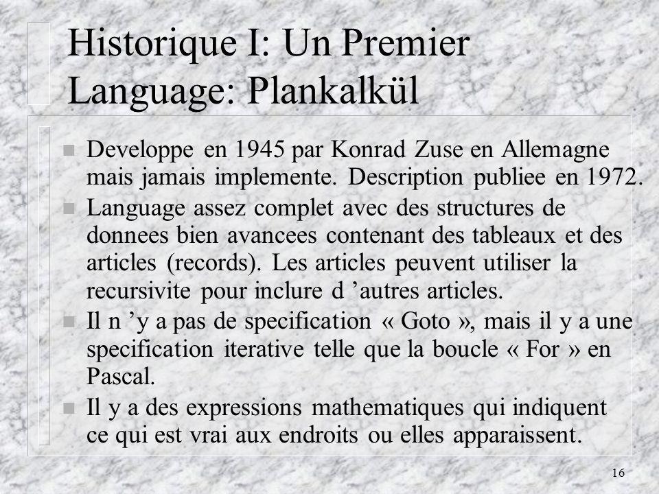 16 Historique I: Un Premier Language: Plankalkül n Developpe en 1945 par Konrad Zuse en Allemagne mais jamais implemente. Description publiee en 1972.