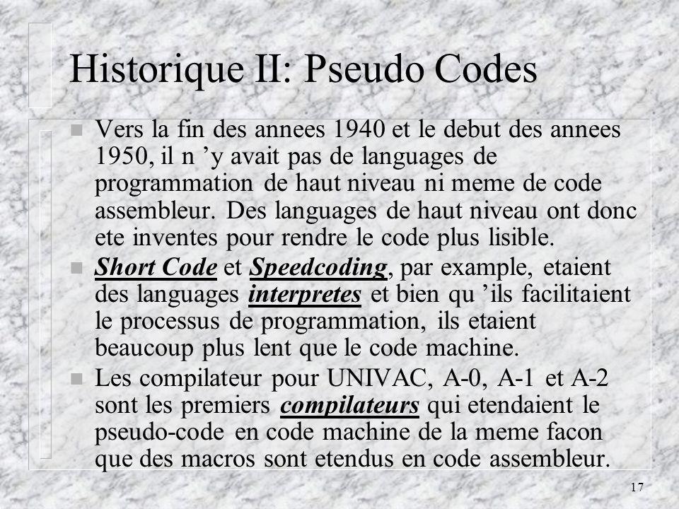17 Historique II: Pseudo Codes n Vers la fin des annees 1940 et le debut des annees 1950, il n y avait pas de languages de programmation de haut nivea
