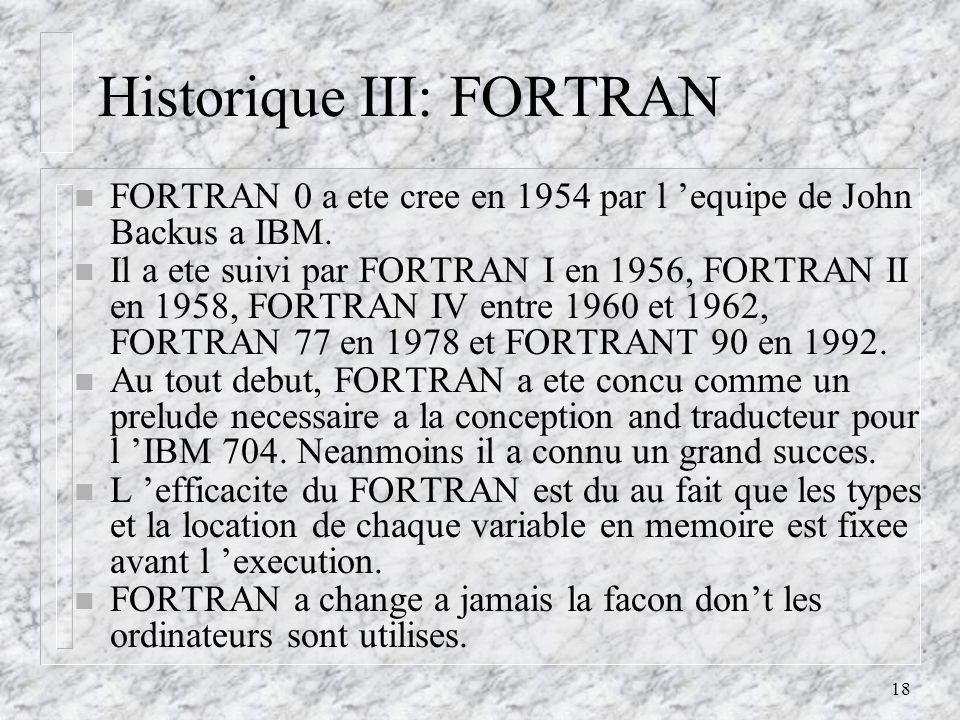 18 Historique III: FORTRAN n FORTRAN 0 a ete cree en 1954 par l equipe de John Backus a IBM. n Il a ete suivi par FORTRAN I en 1956, FORTRAN II en 195