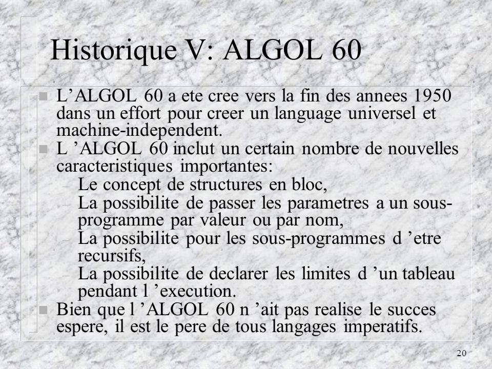 20 Historique V: ALGOL 60 n LALGOL 60 a ete cree vers la fin des annees 1950 dans un effort pour creer un language universel et machine-independent. n