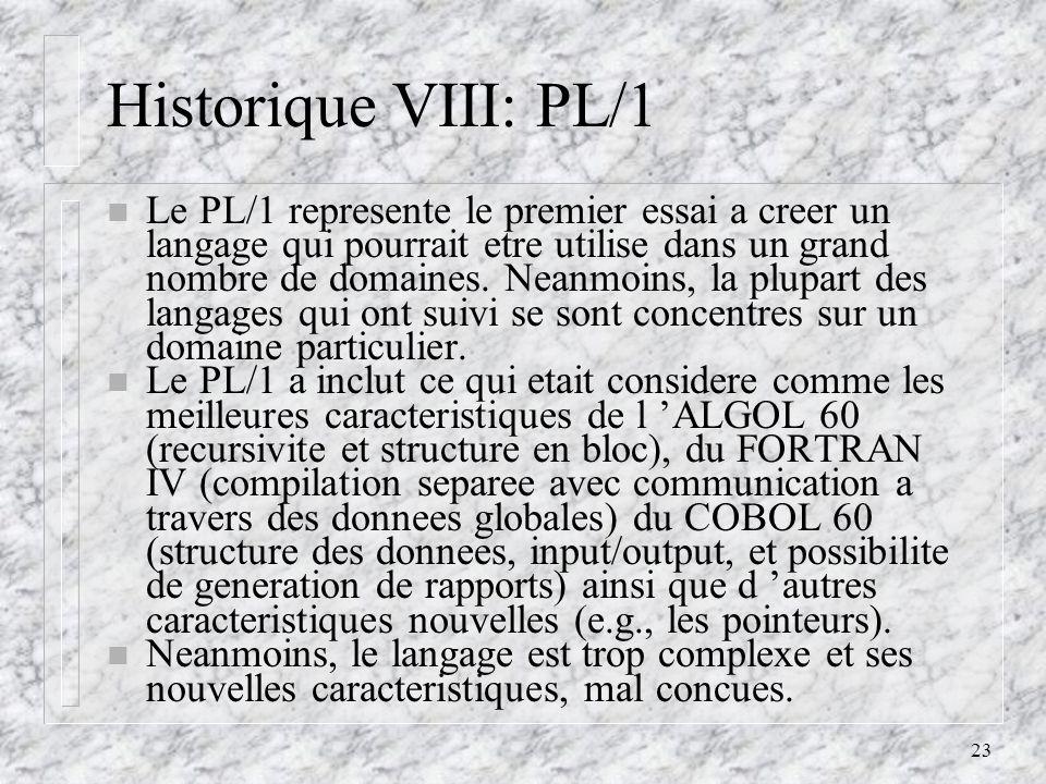23 Historique VIII: PL/1 n Le PL/1 represente le premier essai a creer un langage qui pourrait etre utilise dans un grand nombre de domaines. Neanmoin