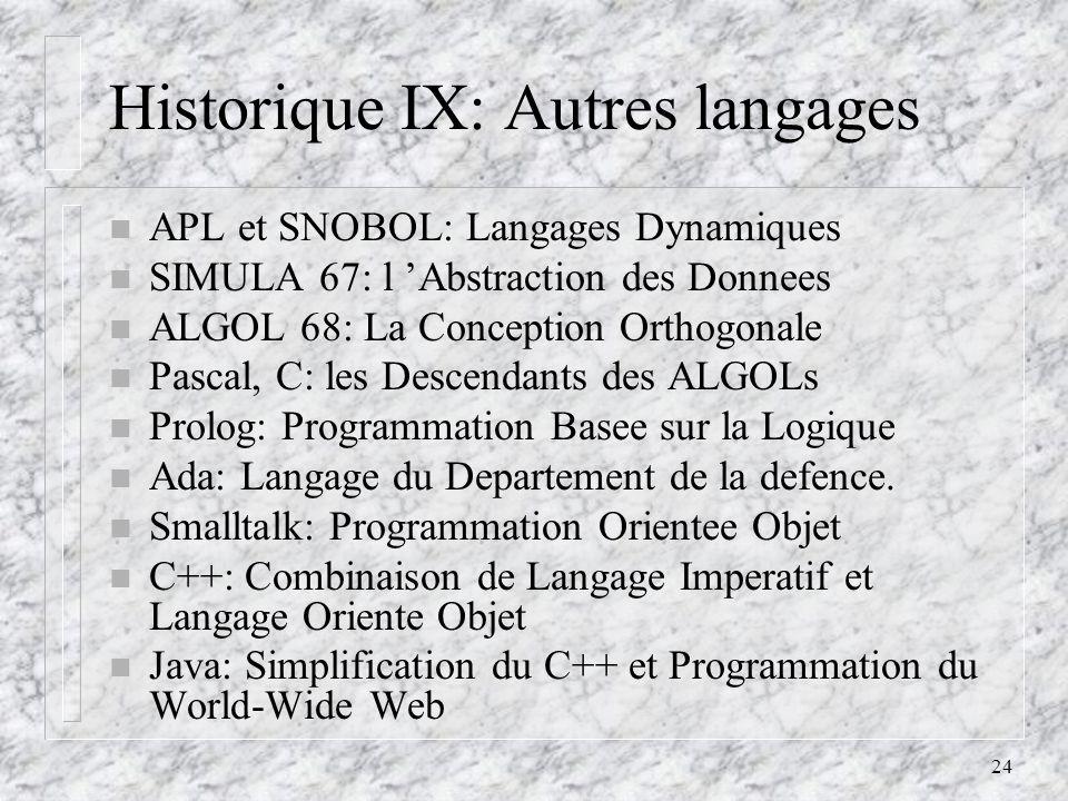24 Historique IX: Autres langages n APL et SNOBOL: Langages Dynamiques n SIMULA 67: l Abstraction des Donnees n ALGOL 68: La Conception Orthogonale n