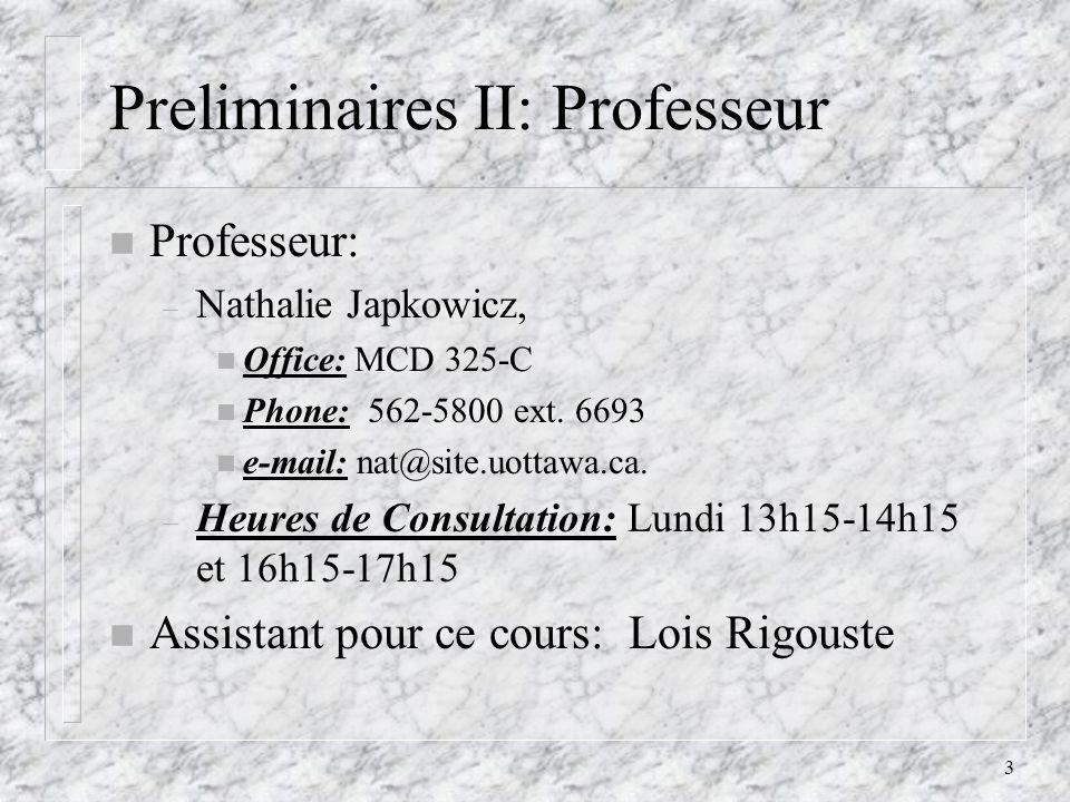 3 Preliminaires II: Professeur n Professeur: – Nathalie Japkowicz, n Office: MCD 325-C n Phone: 562-5800 ext. 6693 n e-mail: nat@site.uottawa.ca. – He