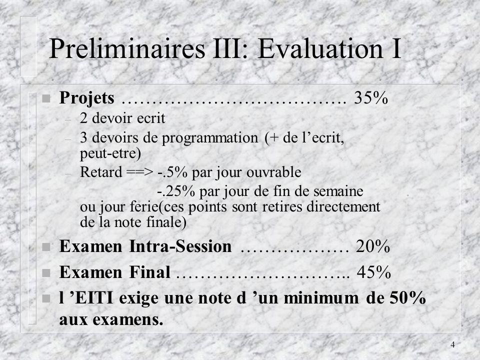 4 Preliminaires III: Evaluation I n Projets ………………………………. 35% – 2 devoir ecrit – 3 devoirs de programmation (+ de lecrit, peut-etre) – Retard ==> -.5%