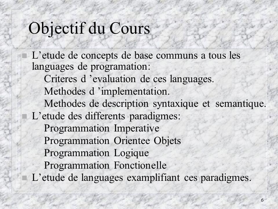 6 Objectif du Cours n Letude de concepts de base communs a tous les languages de programation: – Criteres d evaluation de ces languages. – Methodes d