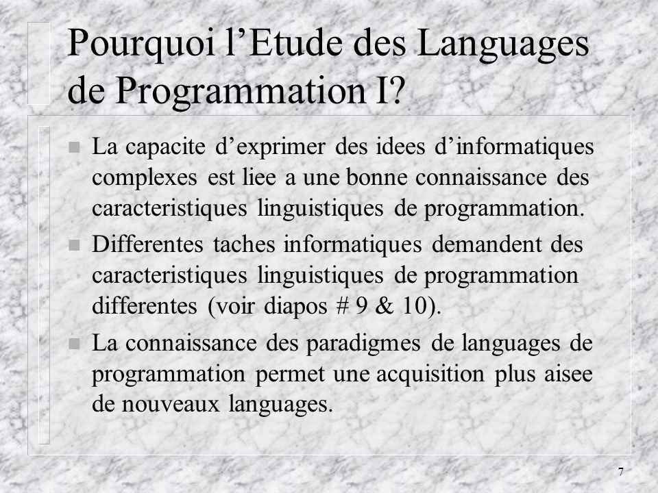 7 Pourquoi lEtude des Languages de Programmation I? n La capacite dexprimer des idees dinformatiques complexes est liee a une bonne connaissance des c
