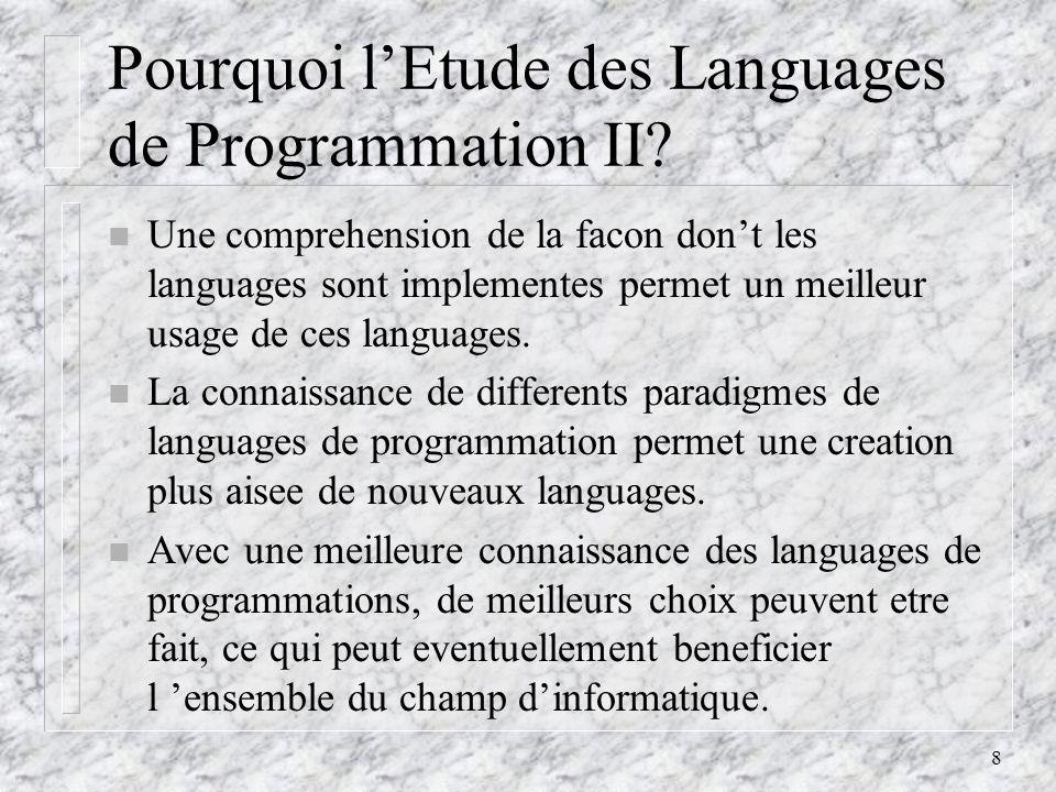 8 Pourquoi lEtude des Languages de Programmation II? n Une comprehension de la facon dont les languages sont implementes permet un meilleur usage de c
