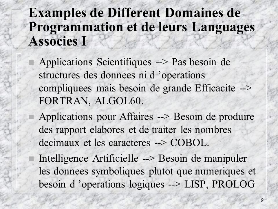 9 Examples de Different Domaines de Programmation et de leurs Languages Associes I n Applications Scientifiques --> Pas besoin de structures des donnees ni d operations compliquees mais besoin de grande Efficacite --> FORTRAN, ALGOL60.