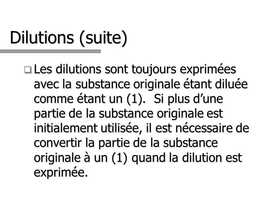 Dilutions (suite) Les dilutions sont toujours exprimées avec la substance originale étant diluée comme étant un (1). Si plus dune partie de la substan