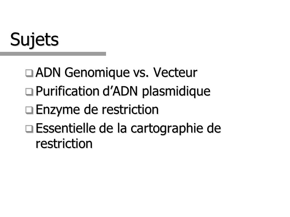 Sujets ADN Genomique vs. Vecteur ADN Genomique vs. Vecteur Purification dADN plasmidique Purification dADN plasmidique Enzyme de restriction Enzyme de