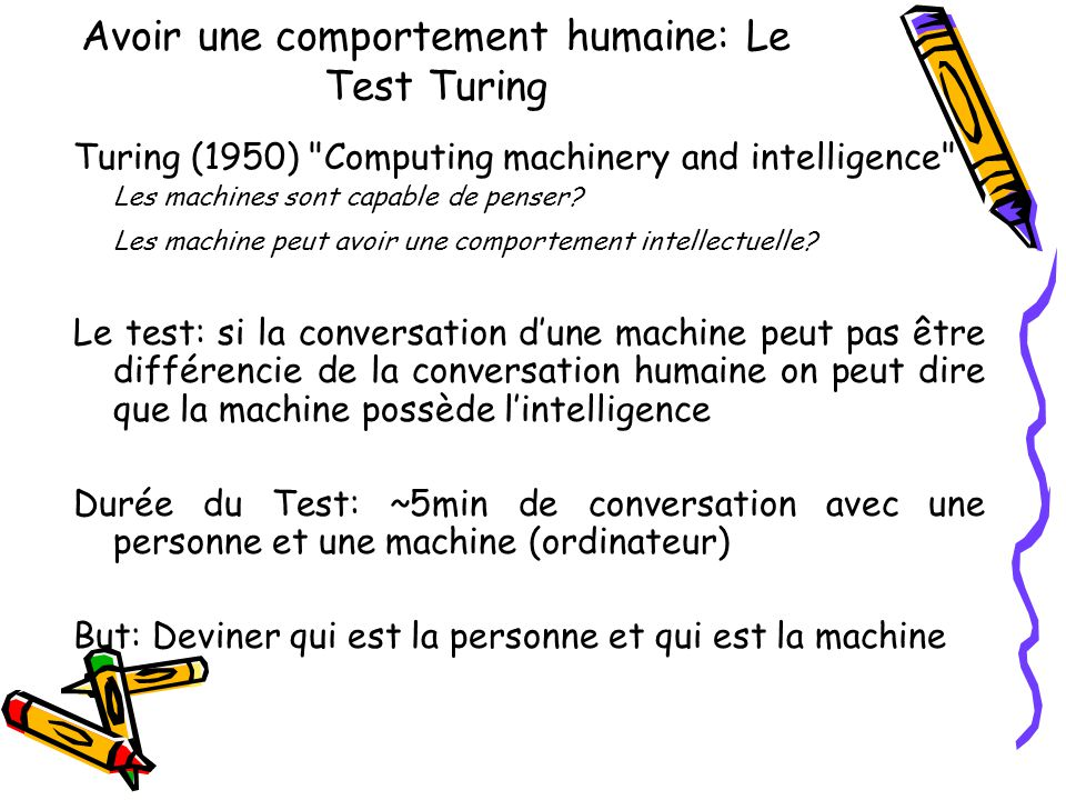 Avoir une comportement humaine: Le Test Turing Turing (1950) Computing machinery and intelligence Les machines sont capable de penser.
