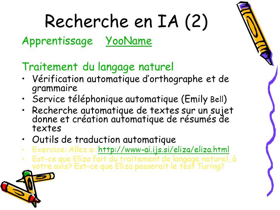 Recherche en IA (2) Apprentissage YooNameYooName Traitement du langage naturel Vérification automatique dorthographe et de grammaire Service téléphonique automatique (Emily Bell ) Recherche automatique de textes sur un sujet donne et création automatique de résumés de textes Outils de traduction automatique Exercice: Allez a: http://www-ai.ijs.si/eliza/eliza.htmlhttp://www-ai.ijs.si/eliza/eliza.html Est-ce que Eliza fait du traitement de langage naturel, à votre avis.
