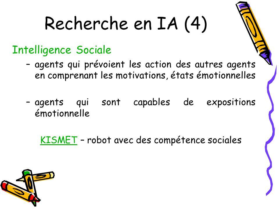 Recherche en IA (4) Intelligence Sociale –agents qui prévoient les action des autres agents en comprenant les motivations, états émotionnelles –agents qui sont capables de expositions émotionnelle KISMETKISMET – robot avec des compétence sociales