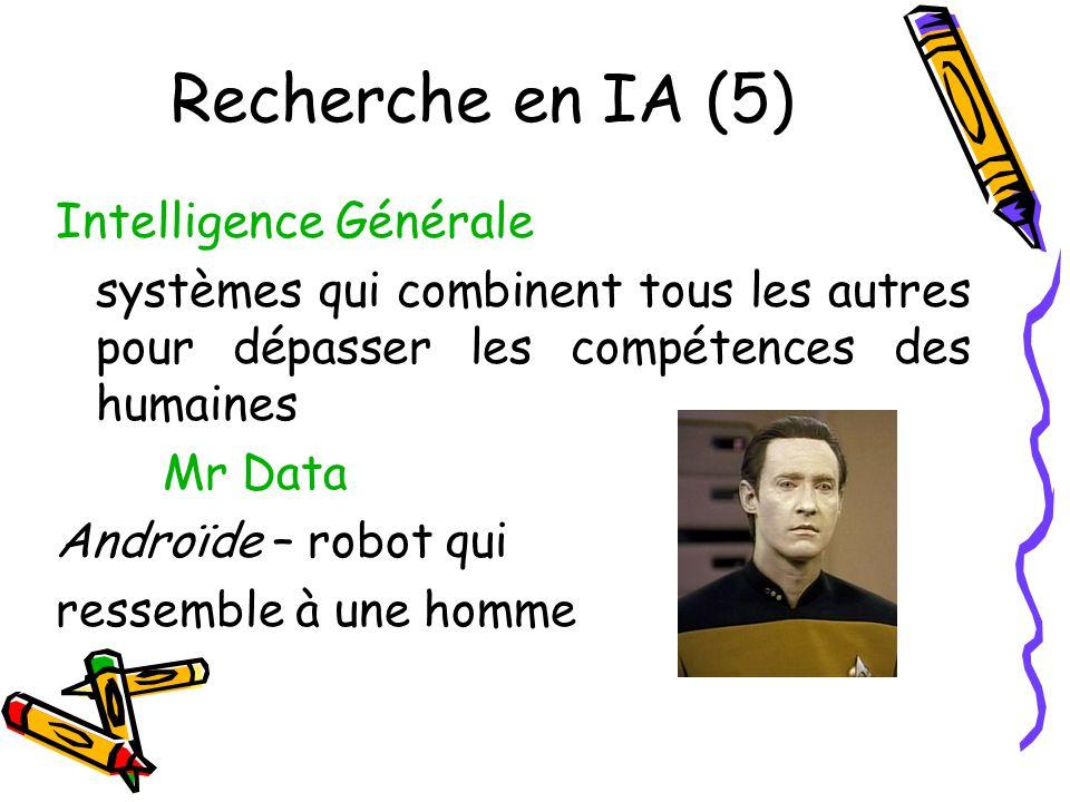 Recherche en IA (5) Intelligence Générale systèmes qui combinent tous les autres pour dépasser les compétences des humaines Mr Data Androïde – robot qui ressemble à une homme