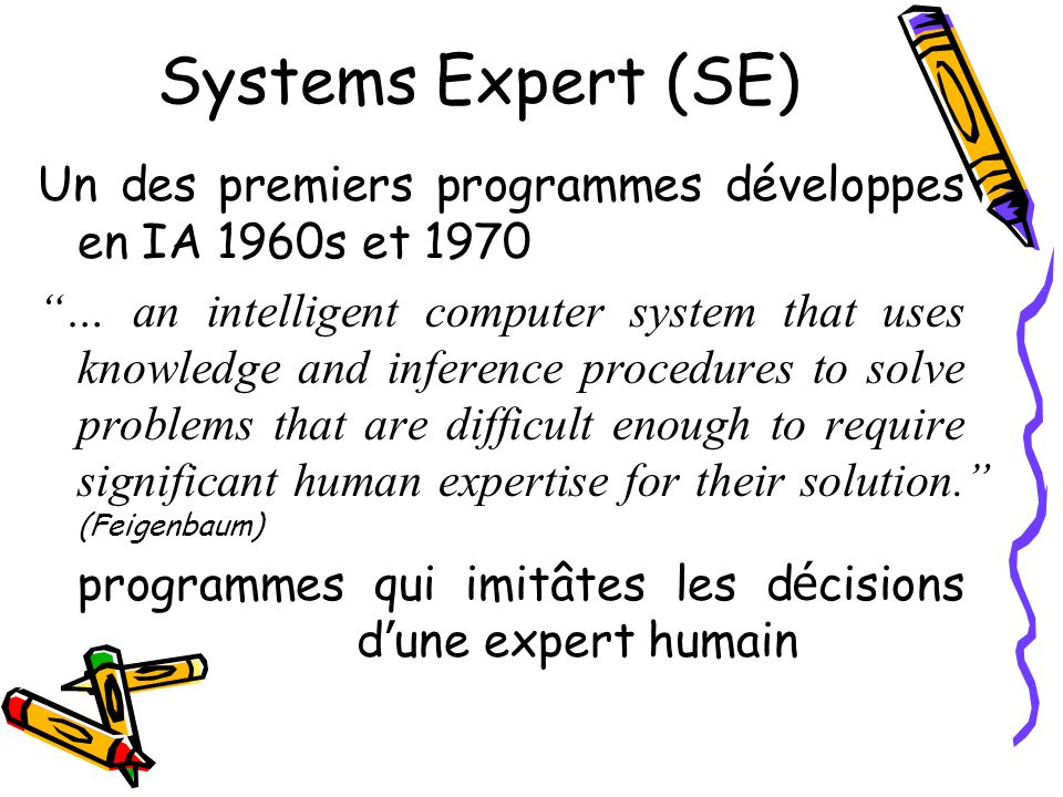 Systems Expert (SE) Un des premiers programmes développes en IA 1960s et 1970 … an intelligent computer system that uses knowledge and inference procedures to solve problems that are difficult enough to require significant human expertise for their solution.