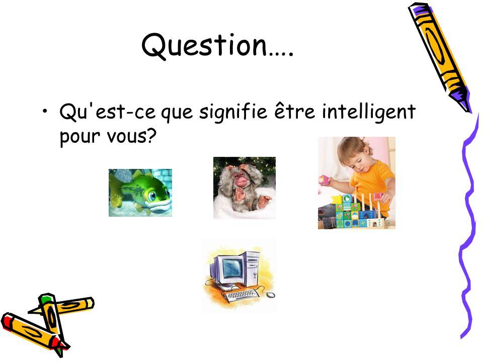 Question…. Qu est-ce que signifie être intelligent pour vous?
