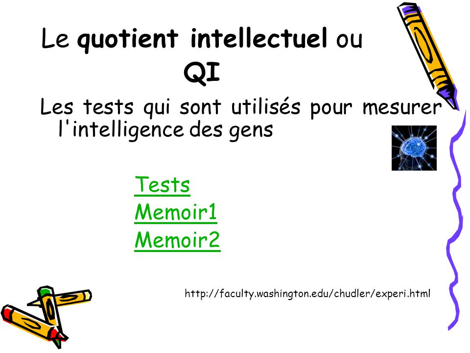 Le quotient intellectuel ou QI Les tests qui sont utilisés pour mesurer l intelligence des gens Tests Memoir1 Memoir2 http://faculty.washington.edu/chudler/experi.html