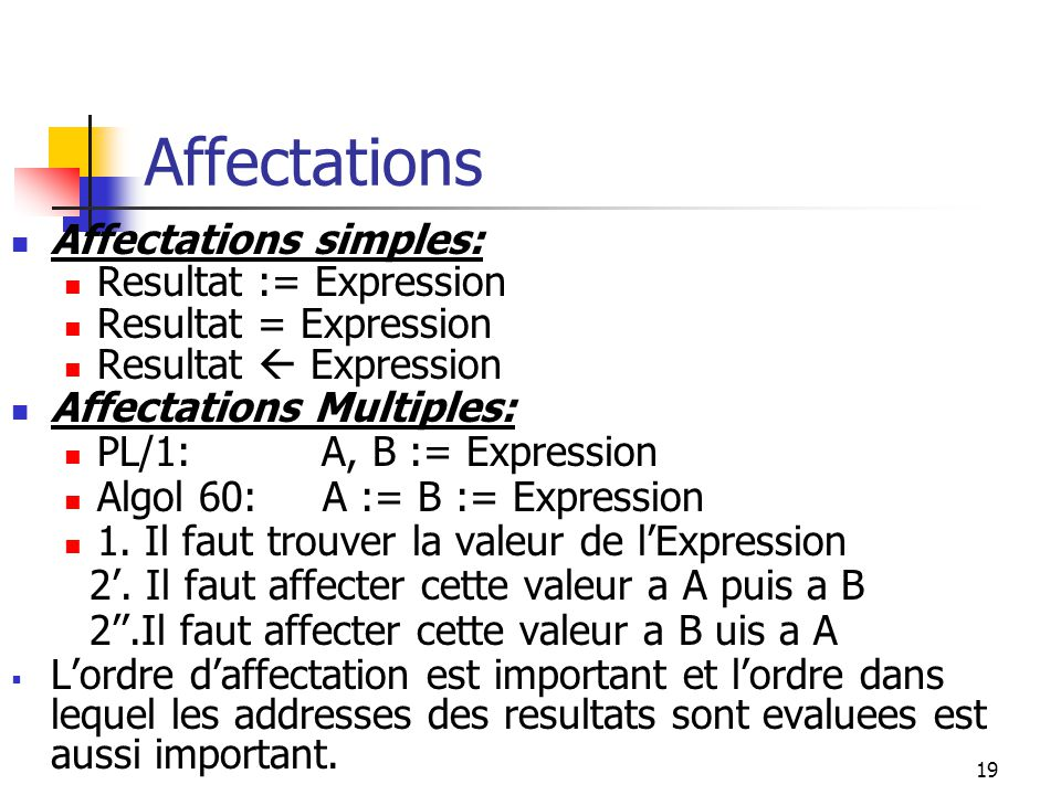 19 Affectations Affectations simples: Resultat := Expression Resultat = Expression Resultat Expression Affectations Multiples: PL/1: A, B := Expressio