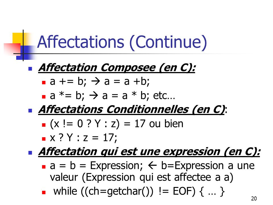 20 Affectations (Continue) Affectation Composee (en C): a += b; a = a +b; a *= b; a = a * b; etc… Affectations Conditionnelles (en C): (x != 0 .