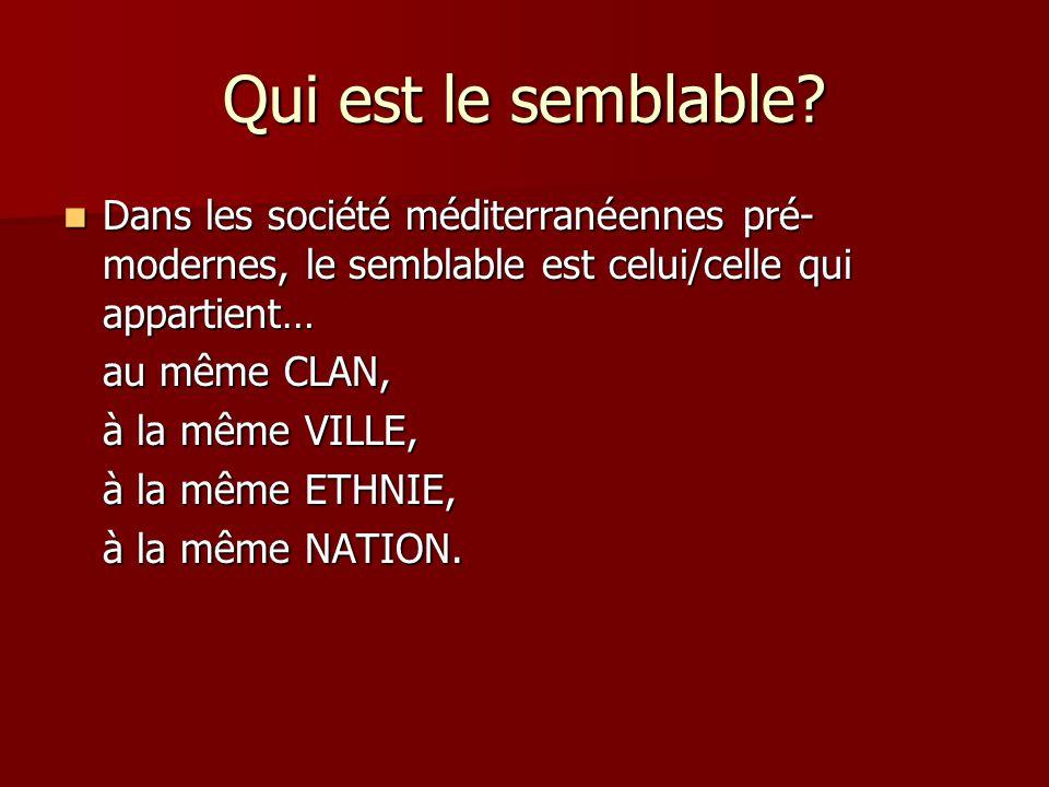 Qui est le semblable? Dans les société méditerranéennes pré- modernes, le semblable est celui/celle qui appartient… Dans les société méditerranéennes