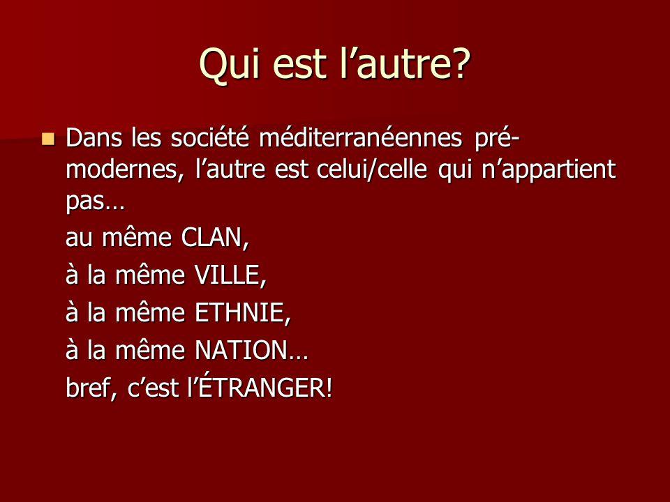Qui est lautre? Dans les société méditerranéennes pré- modernes, lautre est celui/celle qui nappartient pas… Dans les société méditerranéennes pré- mo