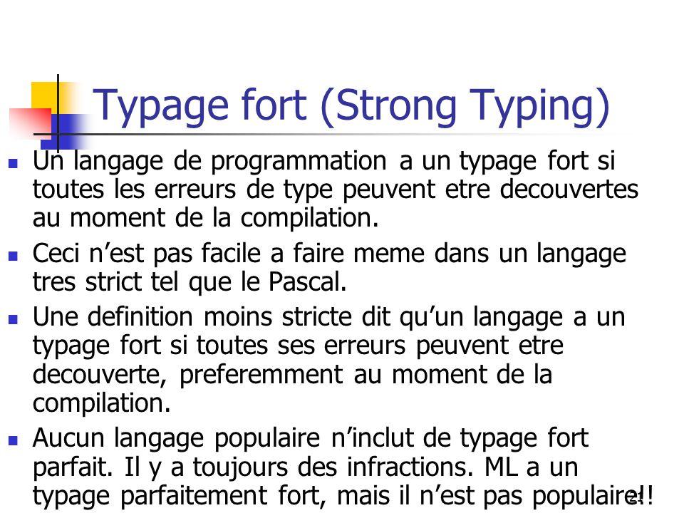 21 Typage fort (Strong Typing) Un langage de programmation a un typage fort si toutes les erreurs de type peuvent etre decouvertes au moment de la compilation.