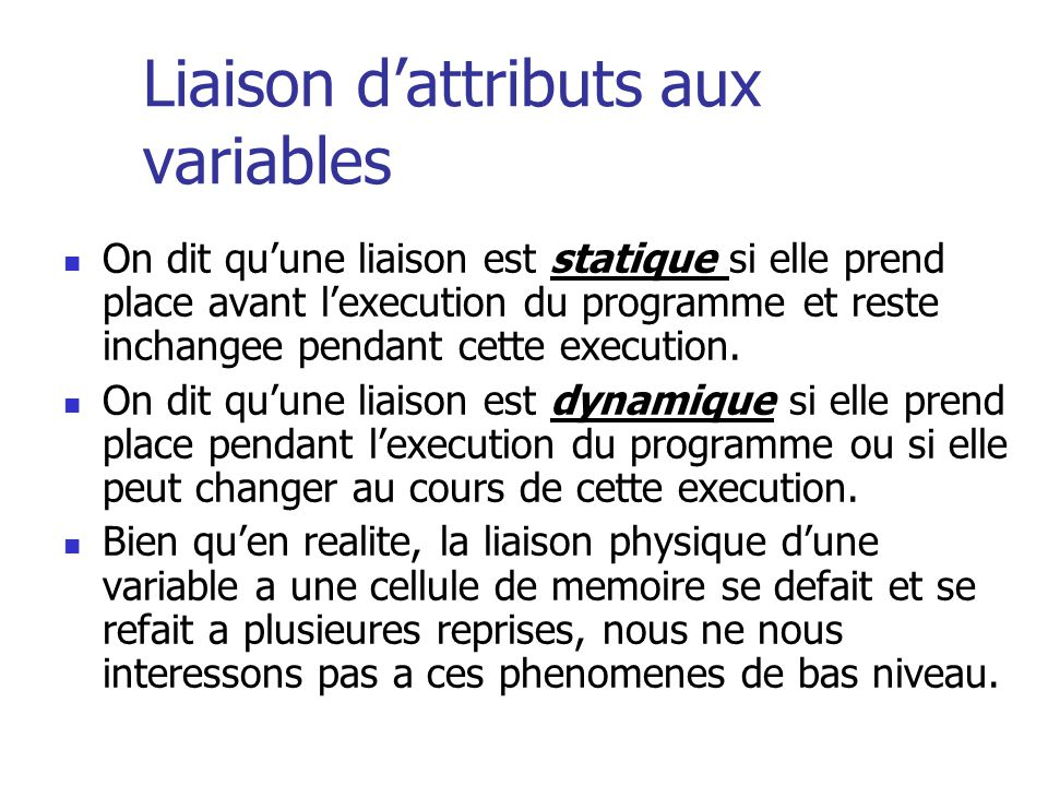 Example des liaisons de variables I Variable nom Variable Addresse Variable Type Compile Time – Declarations Load time ou run time (e.g.,Pascal) – phenomene implicite compile time (e.g., Pascal); run time (e.g., Smalltalk) Declarations