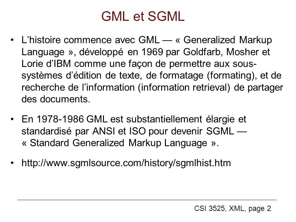 CSI 3525, XML, page 2 GML et SGML Lhistoire commence avec GML « Generalized Markup Language », développé en 1969 par Goldfarb, Mosher et Lorie dIBM co