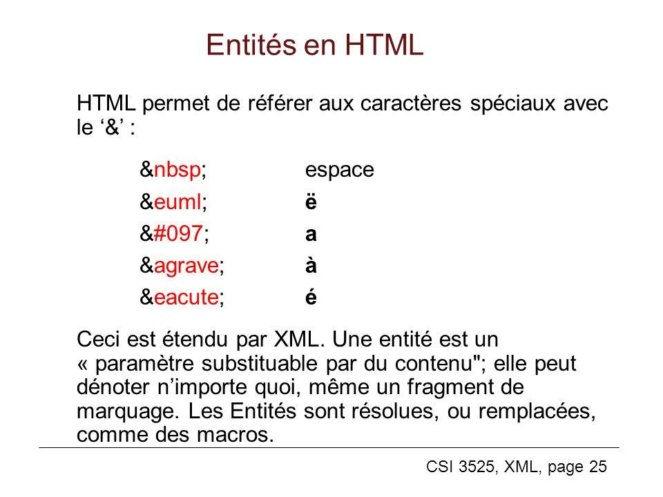 CSI 3525, XML, page 25 Entités en HTML HTML permet de référer aux caractères spéciaux avec le & : espace ëë aa àà éé Ceci est