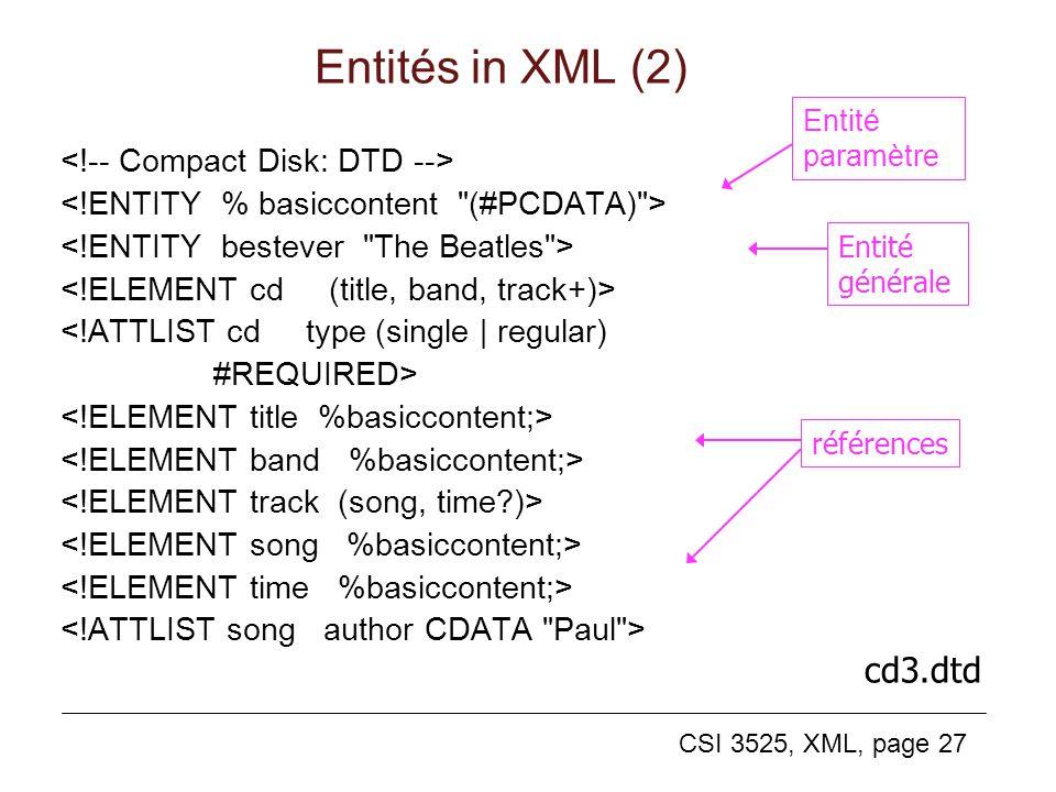 CSI 3525, XML, page 27 Entités in XML (2) <!ATTLIST cd type (single | regular) #REQUIRED> cd3.dtd Entité générale références Entité paramètre