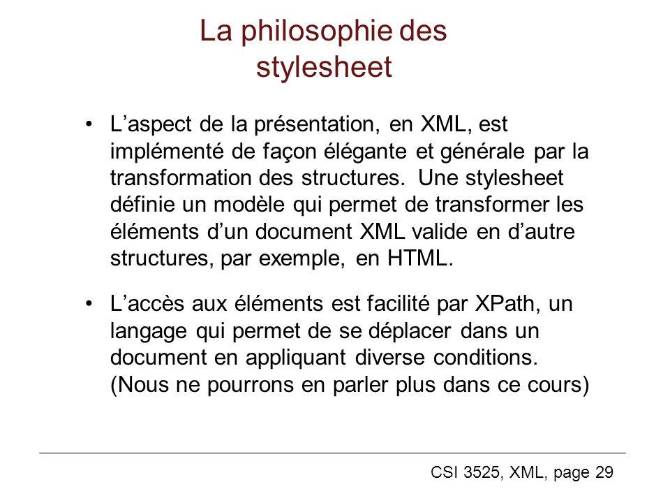 CSI 3525, XML, page 29 La philosophie des stylesheet Laspect de la présentation, en XML, est implémenté de façon élégante et générale par la transform