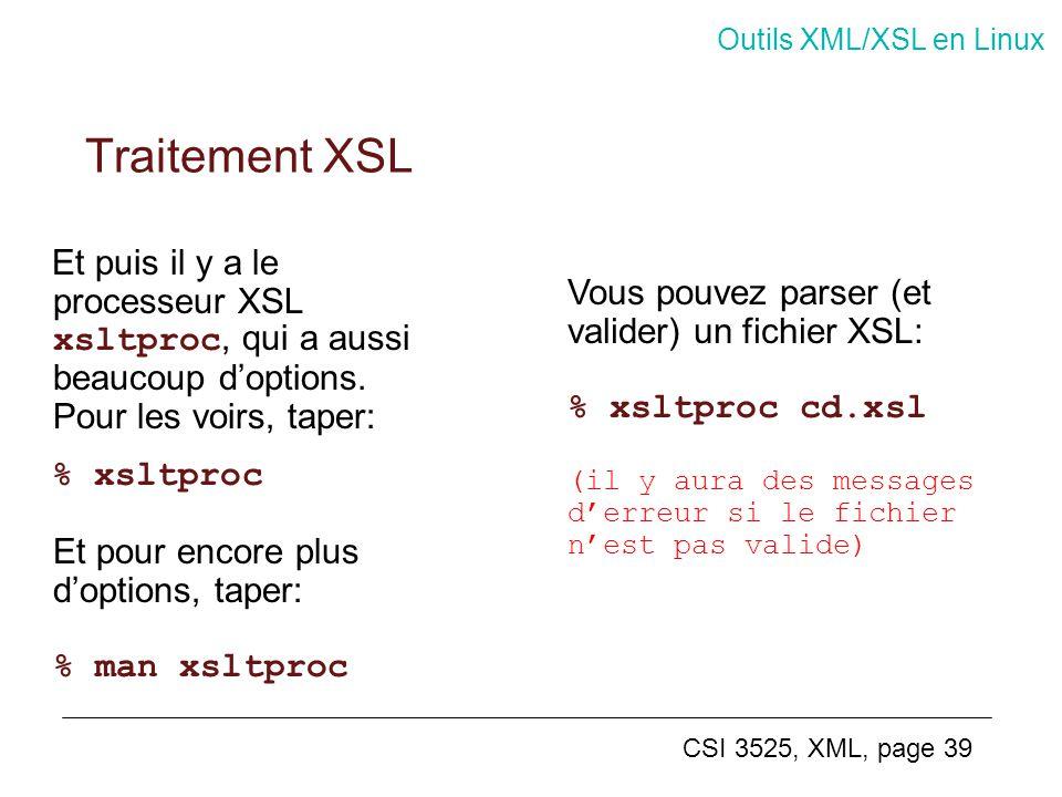 CSI 3525, XML, page 39 Et puis il y a le processeur XSL xsltproc, qui a aussi beaucoup doptions. Pour les voirs, taper: % xsltproc Et pour encore plus