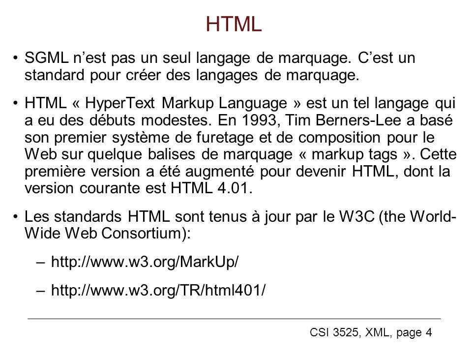 CSI 3525, XML, page 4 HTML SGML nest pas un seul langage de marquage. Cest un standard pour créer des langages de marquage. HTML « HyperText Markup La