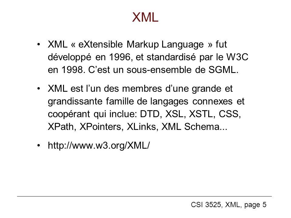 CSI 3525, XML, page 5 XML XML « eXtensible Markup Language » fut développé en 1996, et standardisé par le W3C en 1998. Cest un sous-ensemble de SGML.