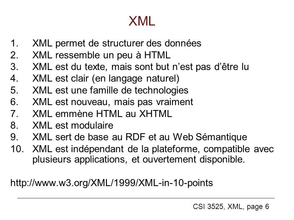 CSI 3525, XML, page 6 XML 1.XML permet de structurer des données 2.XML ressemble un peu à HTML 3.XML est du texte, mais sont but nest pas dêtre lu 4.X