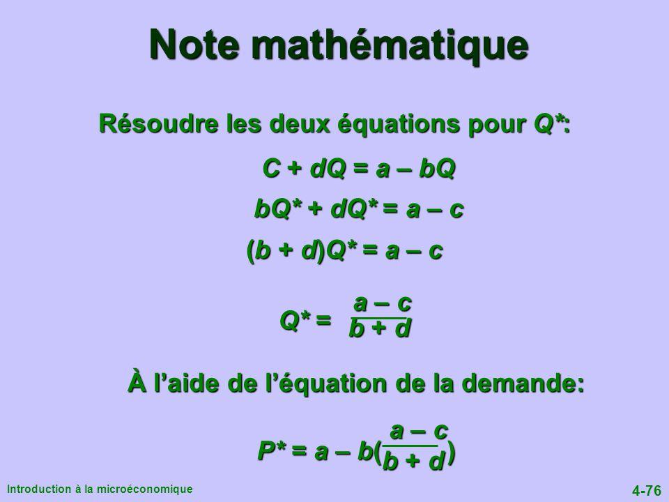 4-76 Introduction à la microéconomique Résoudre les deux équations pour Q*: C + dQ = a – bQ bQ* + dQ* = a – c (b + d)Q* = a – c À laide de léquation de la demande: a – c a – c P* = a – b( ) P* = a – b( ) b + d b + d a – c a – c Q* = Q* = b + d b + d Note mathématique