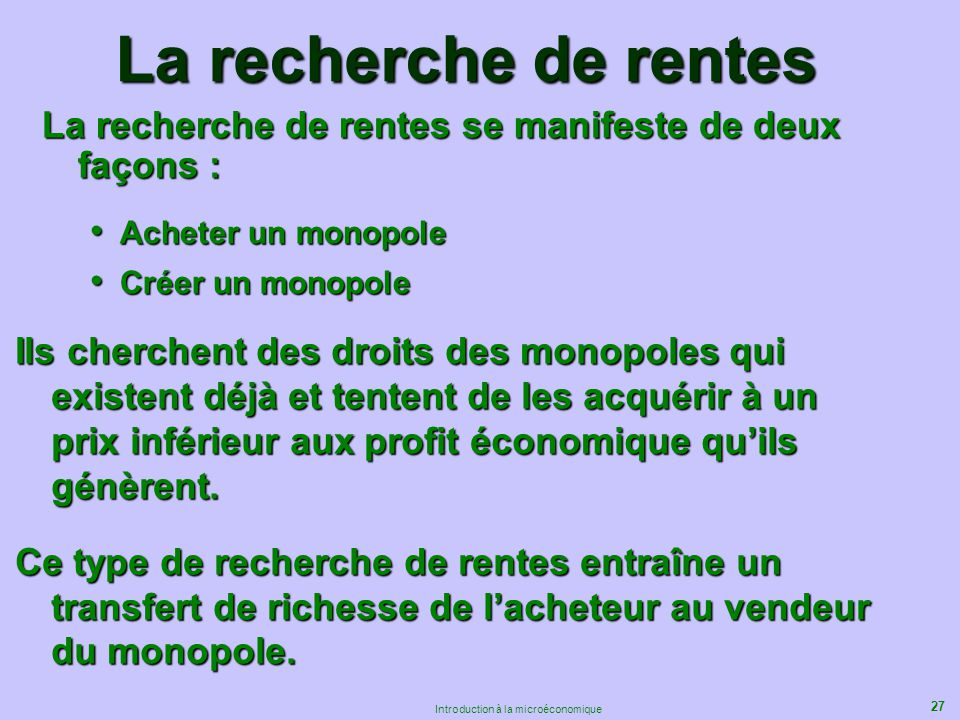 27 Introduction à la microéconomique La recherche de rentes La recherche de rentes se manifeste de deux façons : Acheter un monopole Acheter un monopo