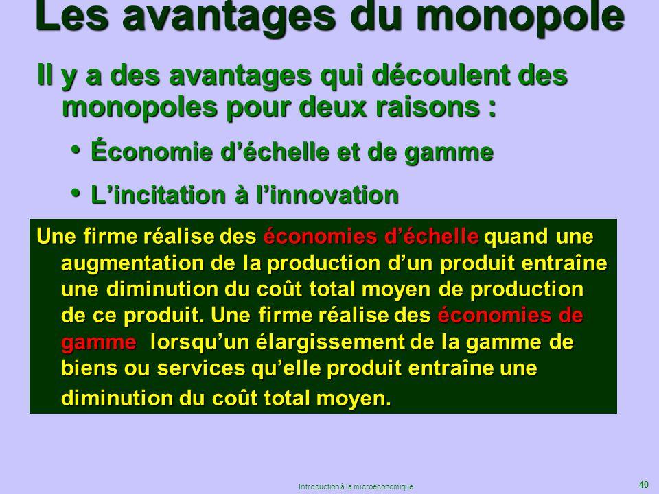 40 Introduction à la microéconomique Les avantages du monopole Il y a des avantages qui découlent des monopoles pour deux raisons : Économie déchelle