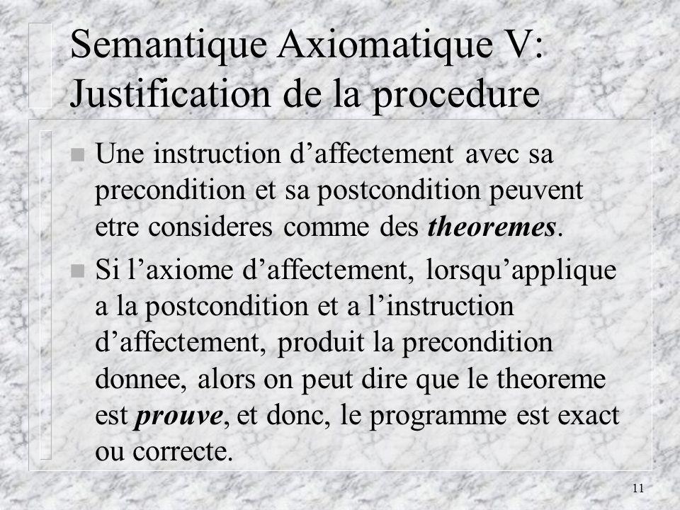 11 Semantique Axiomatique V: Justification de la procedure n Une instruction daffectement avec sa precondition et sa postcondition peuvent etre consideres comme des theoremes.